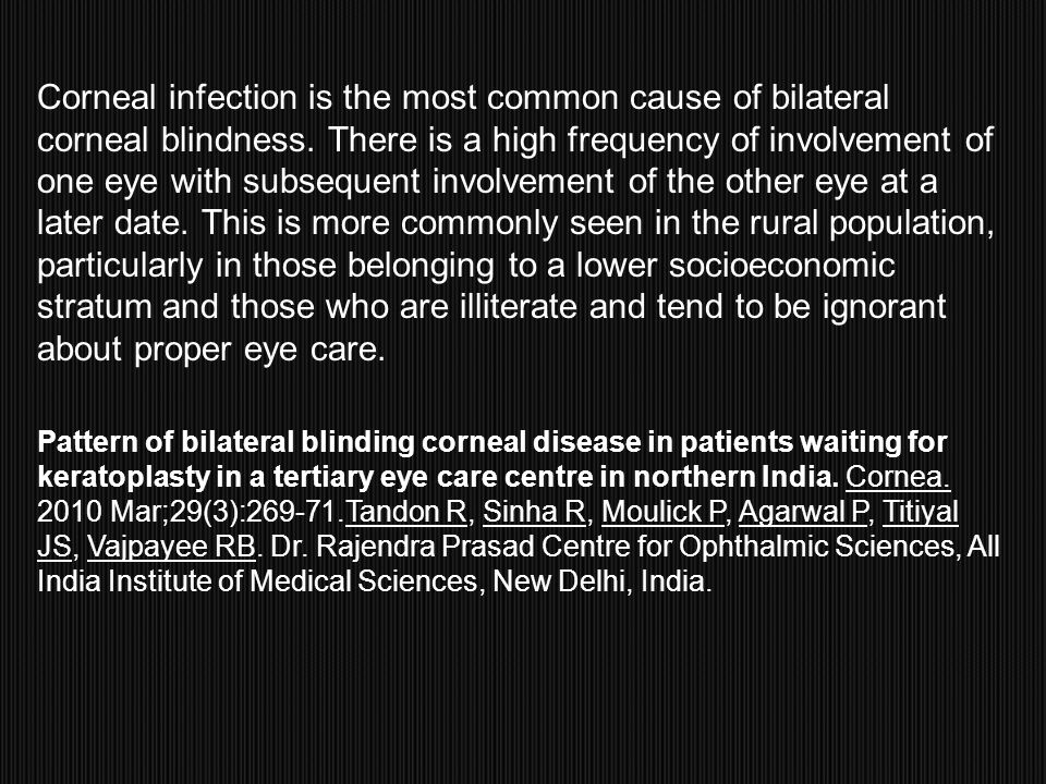 Corneal infection is the most common cause of bilateral corneal blindness. There is a high frequency of involvement of one eye with subsequent involve
