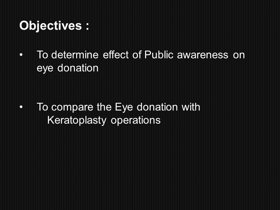 Objectives : To determine effect of Public awareness on eye donation To compare the Eye donation with Keratoplasty operations