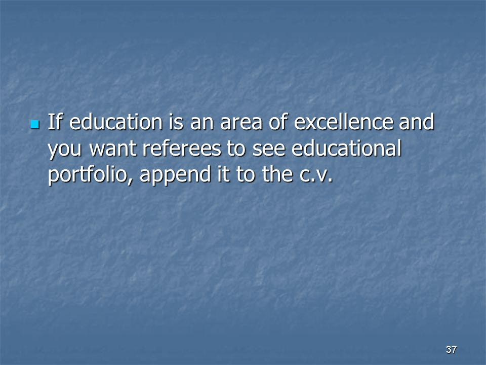 37 If education is an area of excellence and you want referees to see educational portfolio, append it to the c.v. If education is an area of excellen