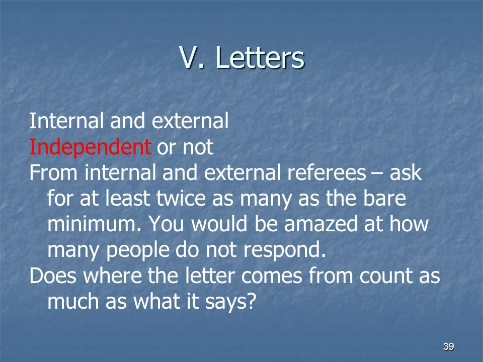 39 V. Letters Internal and external Independent or not From internal and external referees – ask for at least twice as many as the bare minimum. You w