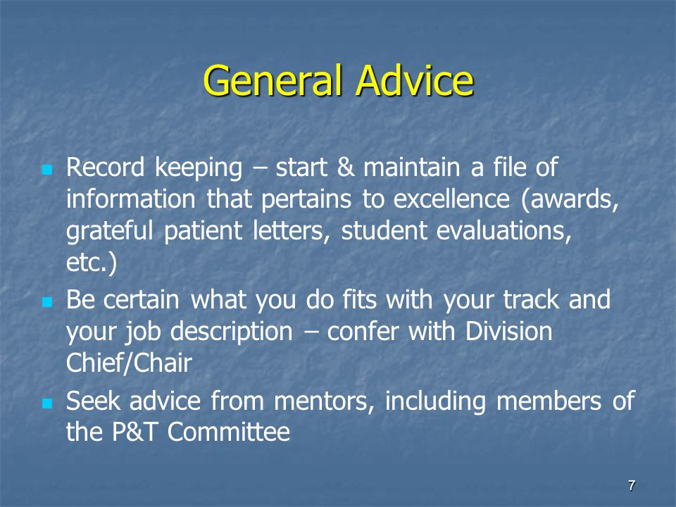 7 General Advice Record keeping – start & maintain a file of information that pertains to excellence (awards, grateful patient letters, student evalua