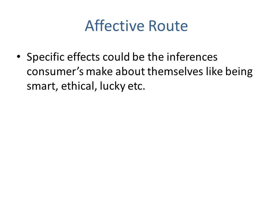 Affective Route Specific effects could be the inferences consumers make about themselves like being smart, ethical, lucky etc.