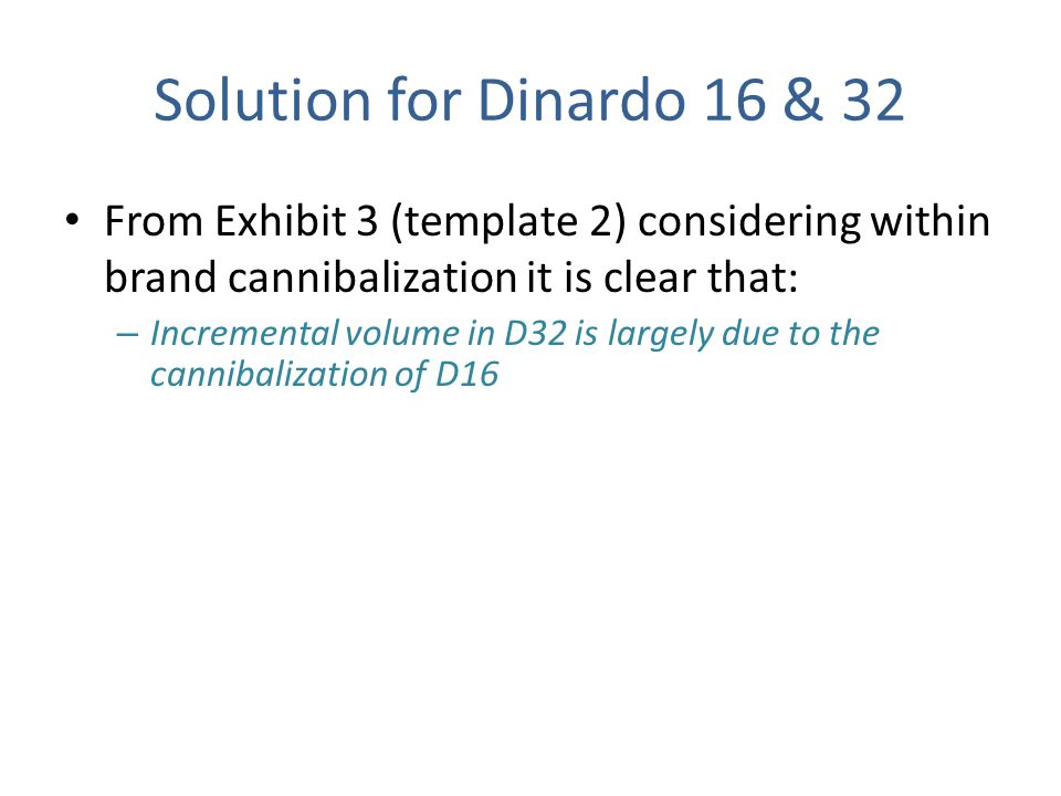 Solution for Dinardo 16 & 32 From Exhibit 3 (template 2) considering within brand cannibalization it is clear that: – Incremental volume in D32 is lar