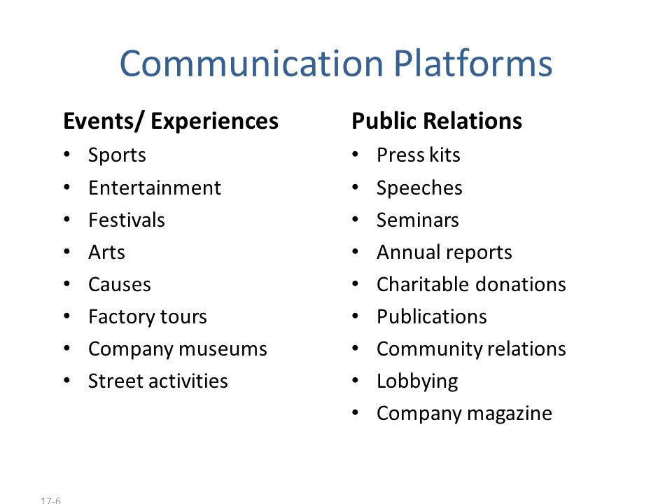 17-7 Communication Platforms Personal Selling Sales presentations Sales meetings Incentive programs Samples Fairs and trade shows Direct Marketing Catalogs Mailings Telemarketing Electronic shopping TV shopping E-mail Voice mail Blogs Websites