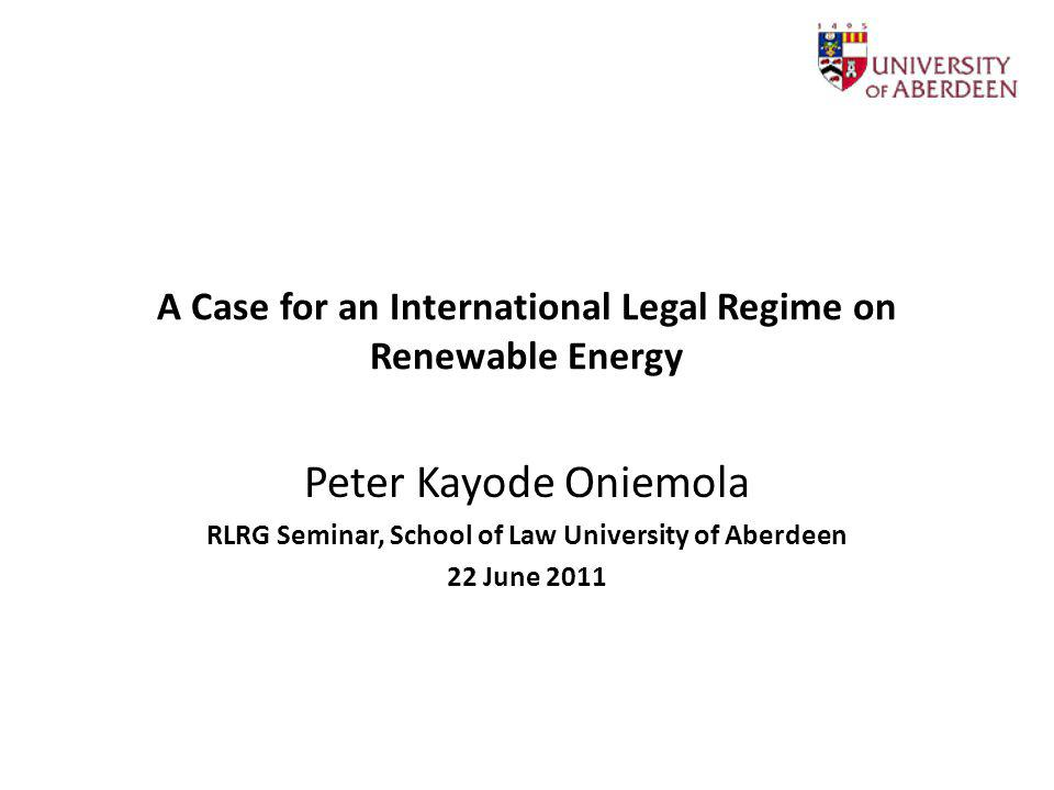 A Case for an International Legal Regime on Renewable Energy Peter Kayode Oniemola RLRG Seminar, School of Law University of Aberdeen 22 June 2011