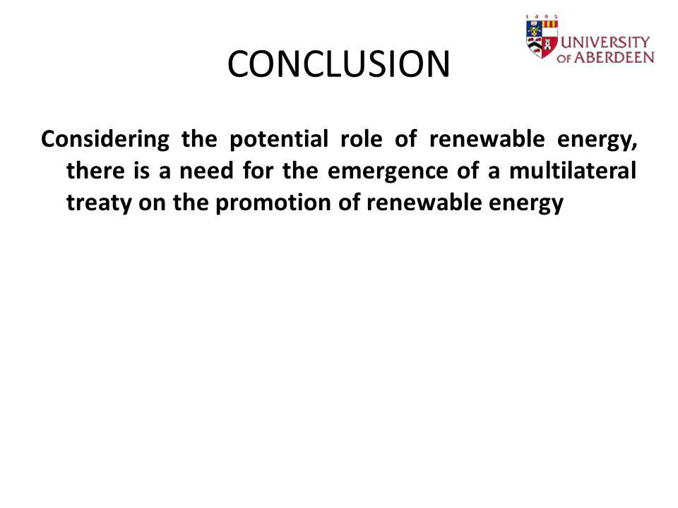 CONCLUSION Considering the potential role of renewable energy, there is a need for the emergence of a multilateral treaty on the promotion of renewabl