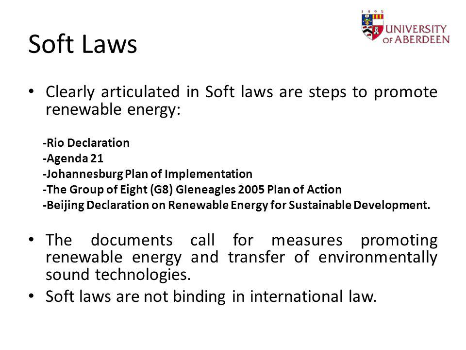 Soft Laws Clearly articulated in Soft laws are steps to promote renewable energy: -Rio Declaration -Agenda 21 -Johannesburg Plan of Implementation -Th