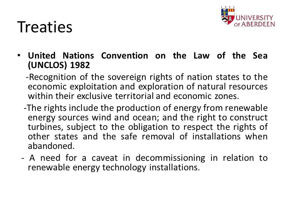 Treaties United Nations Convention on the Law of the Sea (UNCLOS) 1982 -Recognition of the sovereign rights of nation states to the economic exploitat