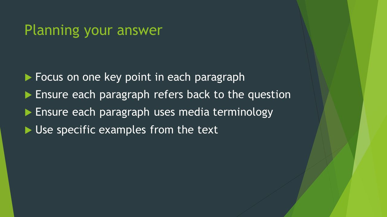 Planning your answer Focus on one key point in each paragraph Ensure each paragraph refers back to the question Ensure each paragraph uses media termi