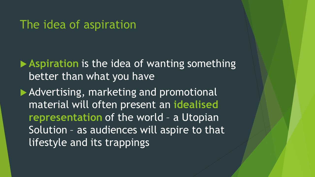 The idea of aspiration Aspiration is the idea of wanting something better than what you have Advertising, marketing and promotional material will ofte