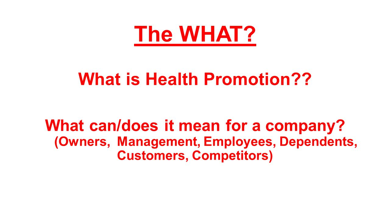 The WHAT? What is Health Promotion?? What can/does it mean for a company? (Owners, Management, Employees, Dependents, Customers, Competitors)