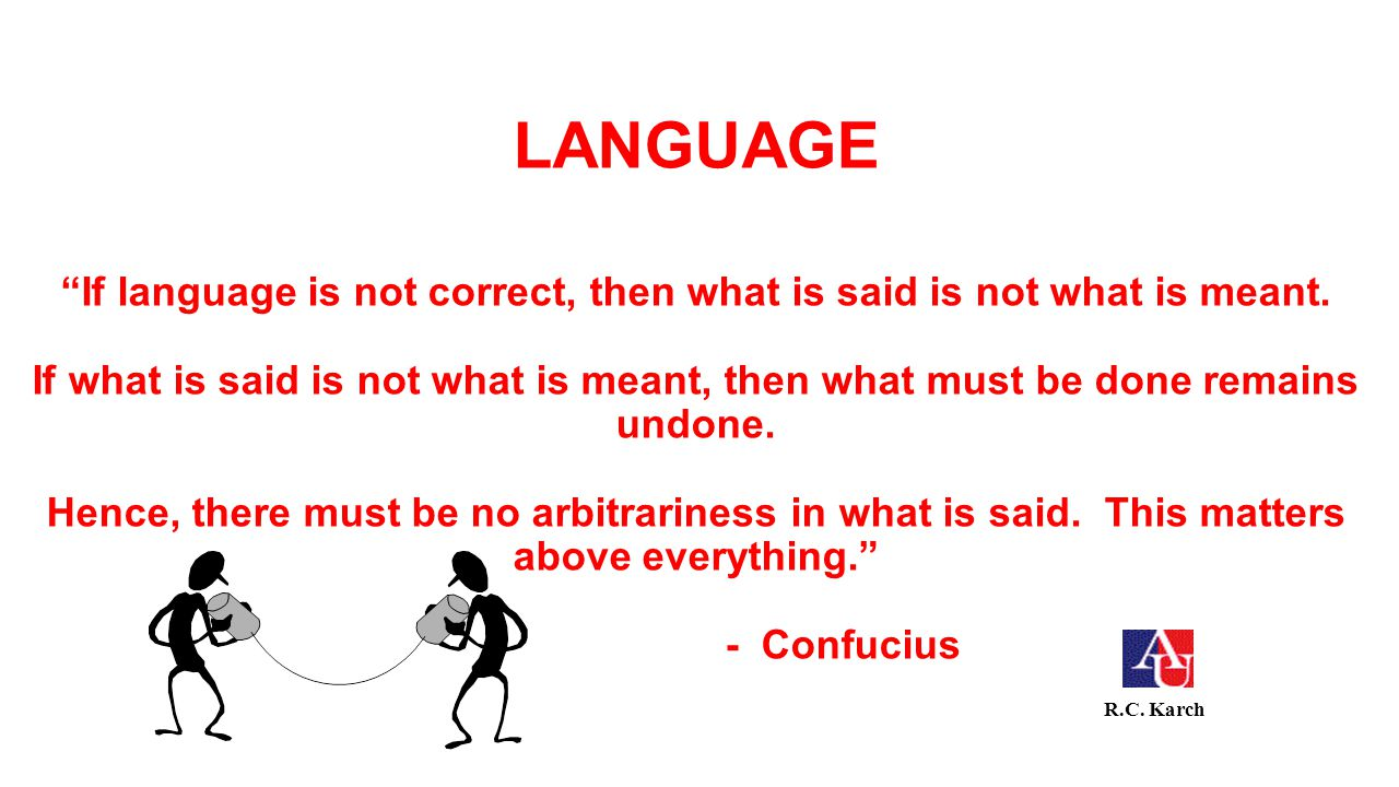LANGUAGE If language is not correct, then what is said is not what is meant. If what is said is not what is meant, then what must be done remains undo