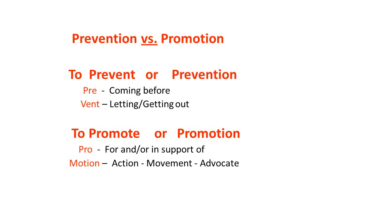 Prevention vs. Promotion To Prevent or Prevention Pre - Coming before Vent – Letting/Getting out To Promote or Promotion Pro - For and/or in support o