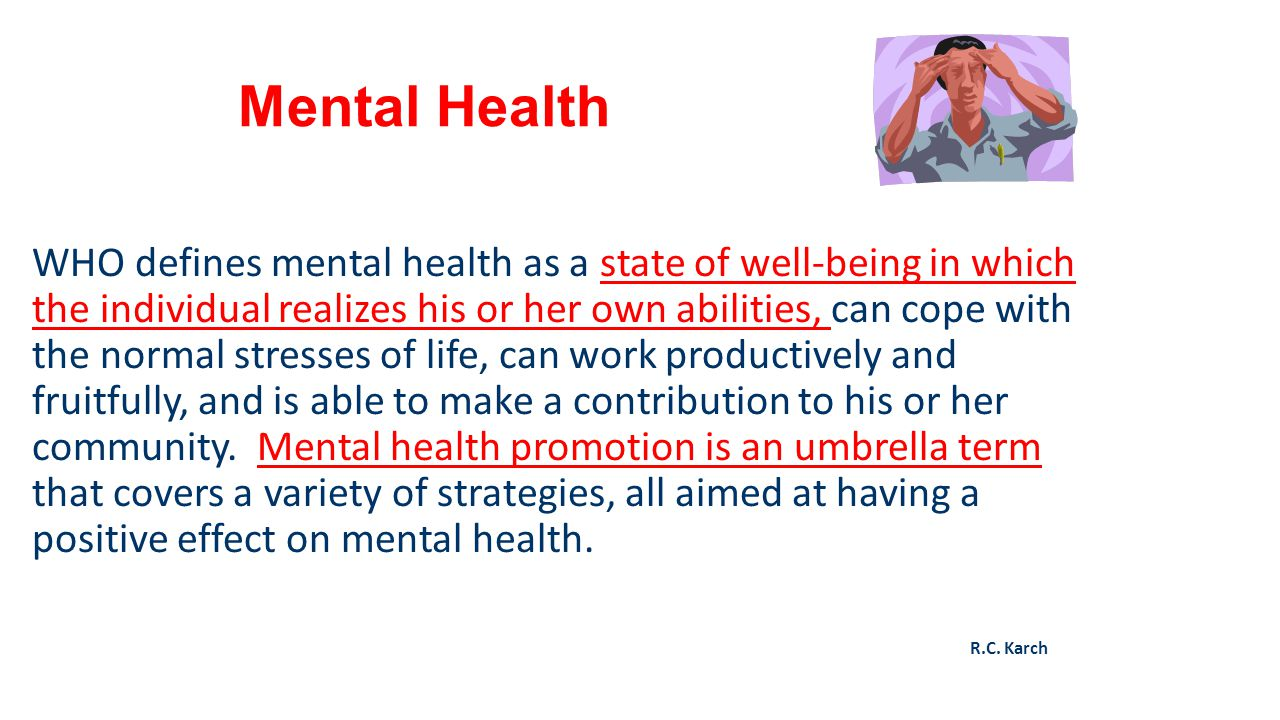 Mental Health WHO defines mental health as a state of well-being in which the individual realizes his or her own abilities, can cope with the normal s