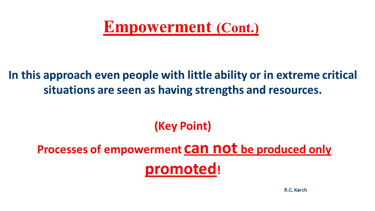 Empowerment (Cont.) In this approach even people with little ability or in extreme critical situations are seen as having strengths and resources. (Ke