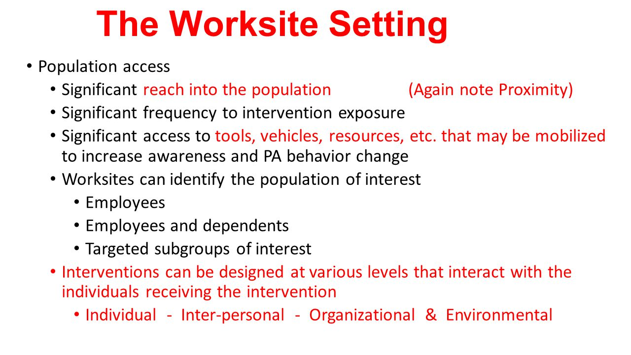 The Worksite Setting Population access Significant reach into the population (Again note Proximity) Significant frequency to intervention exposure Sig