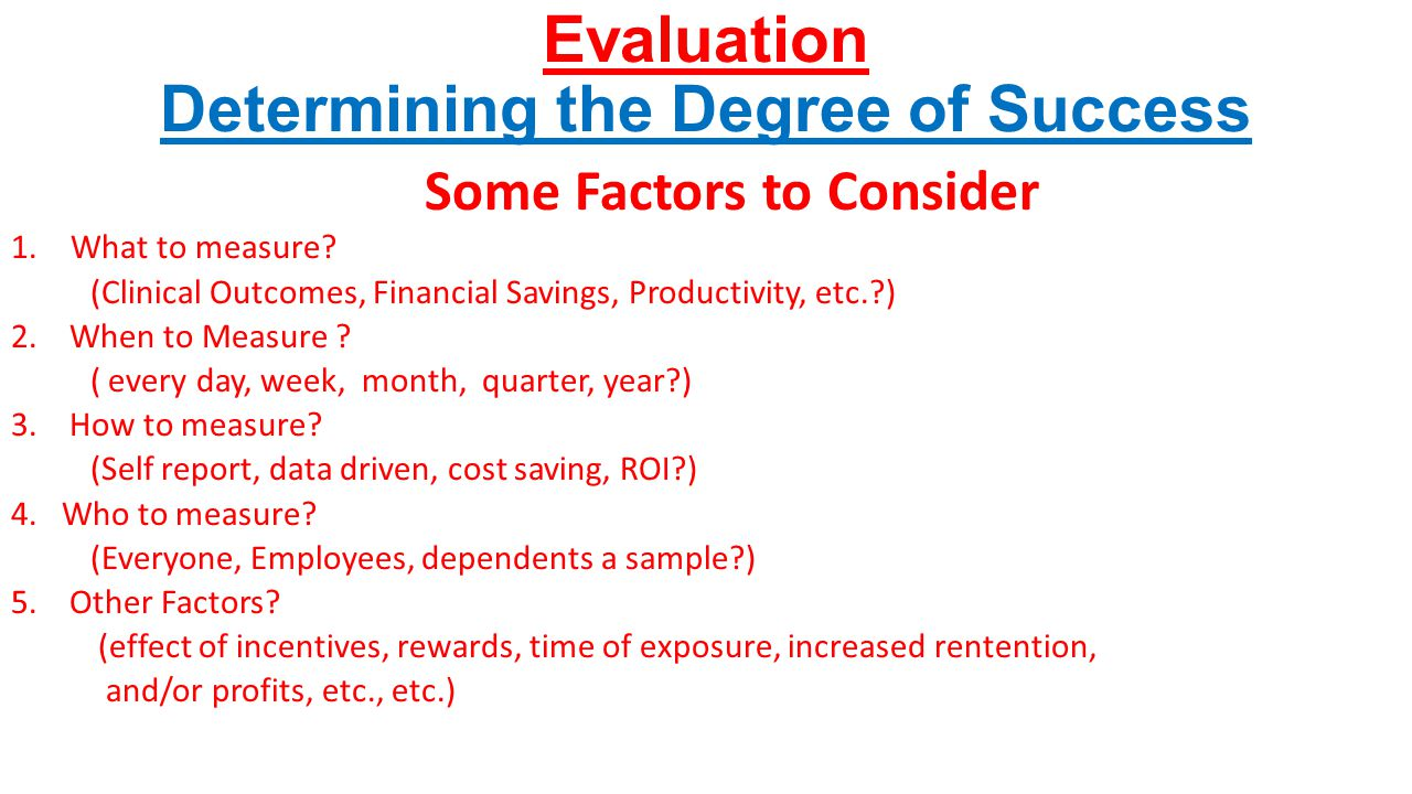 Evaluation Determining the Degree of Success Some Factors to Consider 1.What to measure? (Clinical Outcomes, Financial Savings, Productivity, etc.?) 2