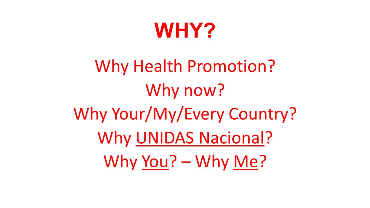 WHY? Why Health Promotion? Why now? Why Your/My/Every Country? Why UNIDAS Nacional? Why You? – Why Me?