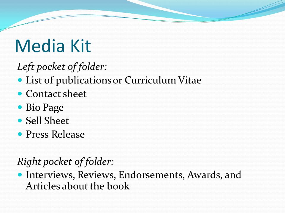 Media Kit Left pocket of folder: List of publications or Curriculum Vitae Contact sheet Bio Page Sell Sheet Press Release Right pocket of folder: Interviews, Reviews, Endorsements, Awards, and Articles about the book