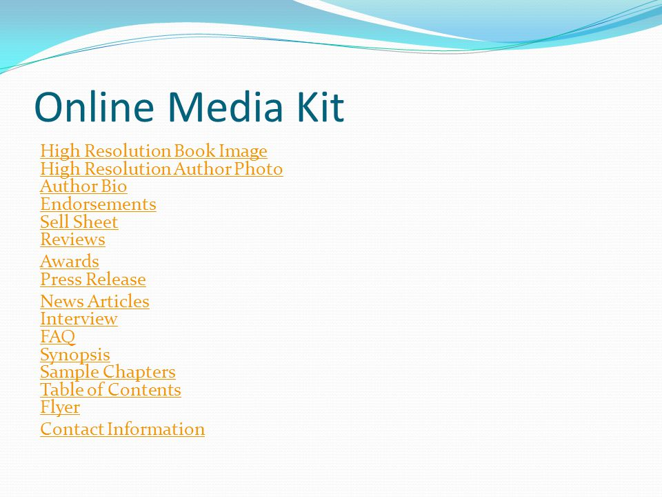 Online Media Kit High Resolution Book Image High Resolution Author Photo Author Bio Endorsements Sell Sheet Reviews Awards Press Release News Articles Interview FAQ Synopsis Sample Chapters Table of Contents Flyer Contact Information
