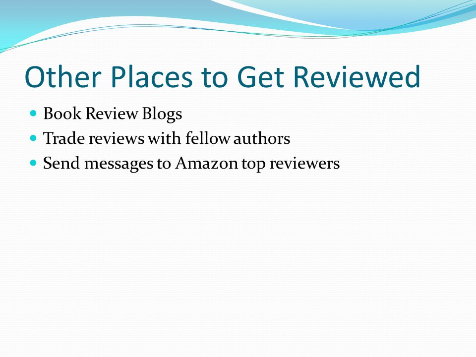 Other Places to Get Reviewed Book Review Blogs Trade reviews with fellow authors Send messages to Amazon top reviewers
