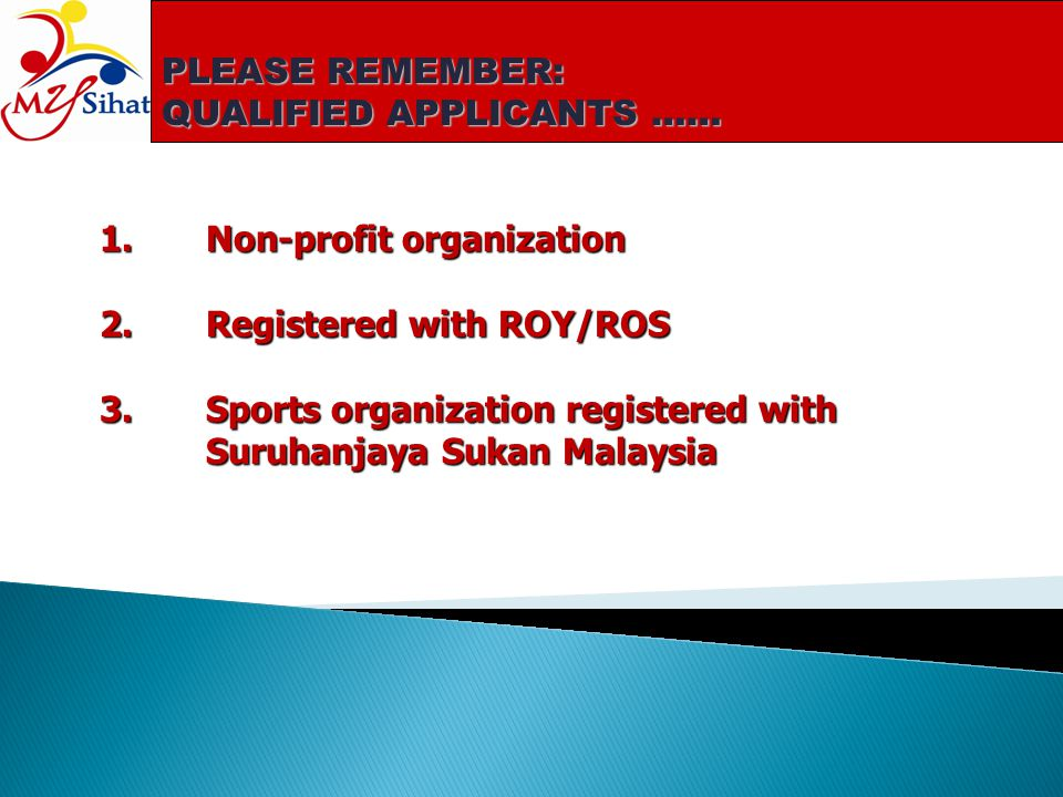 PLEASE REMEMBER: QUALIFIED APPLICANTS …… 1.Non-profit organization 2.Registered with ROY/ROS 3.Sports organization registered with Suruhanjaya Sukan M