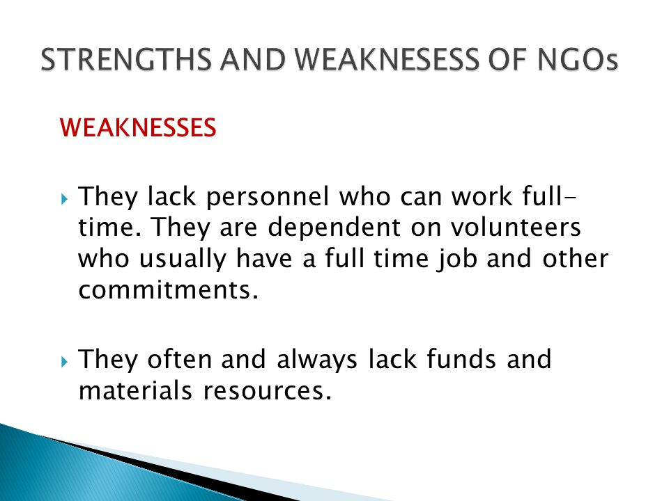 WEAKNESSES They lack personnel who can work full- time. They are dependent on volunteers who usually have a full time job and other commitments. They