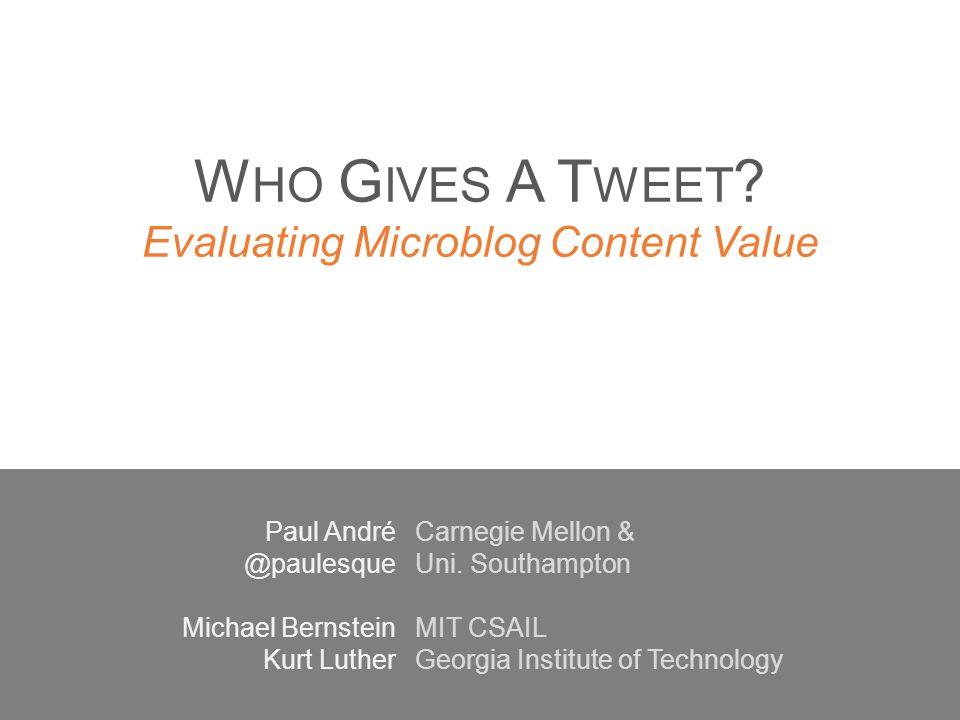 W HO G IVES A T WEET ? Evaluating Microblog Content Value Paul André @paulesque Michael Bernstein Kurt Luther Carnegie Mellon & Uni. Southampton MIT C