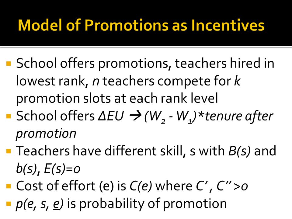 School offers promotions, teachers hired in lowest rank, n teachers compete for k promotion slots at each rank level School offers ΔEU (W 2 - W 1 )*tenure after promotion Teachers have different skill, s with B(s) and b(s), E(s)=0 Cost of effort (e) is C(e) where C, C >0 p(e, s, e) is probability of promotion