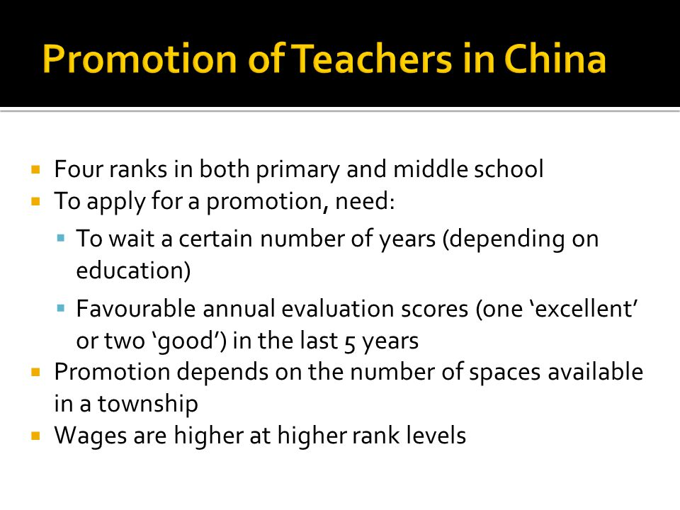 Four ranks in both primary and middle school To apply for a promotion, need: To wait a certain number of years (depending on education) Favourable annual evaluation scores (one excellent or two good) in the last 5 years Promotion depends on the number of spaces available in a township Wages are higher at higher rank levels