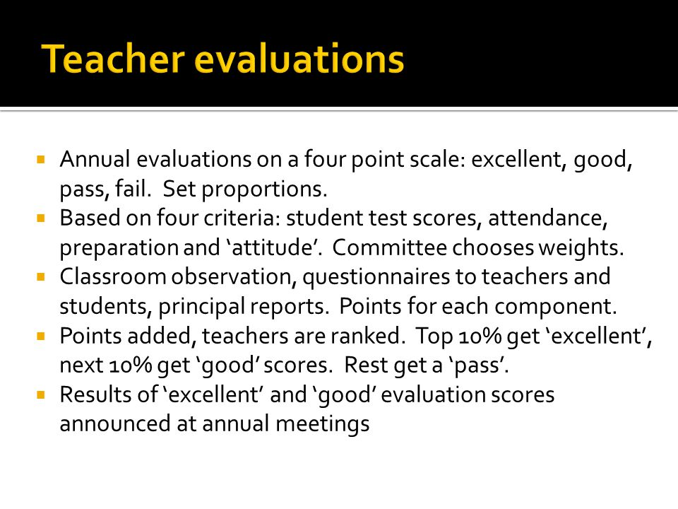 Annual evaluations on a four point scale: excellent, good, pass, fail. Set proportions. Based on four criteria: student test scores, attendance, prepa