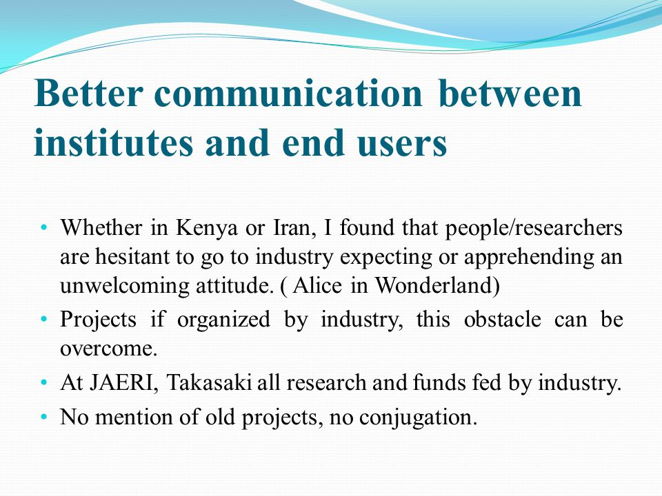 Better communication between institutes and end users Whether in Kenya or Iran, I found that people/researchers are hesitant to go to industry expecti