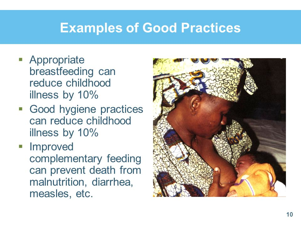 Examples of Good Practices Appropriate breastfeeding can reduce childhood illness by 10% Good hygiene practices can reduce childhood illness by 10% Im