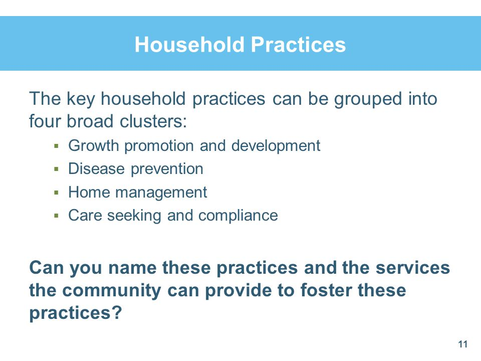 Household Practices The key household practices can be grouped into four broad clusters: Growth promotion and development Disease prevention Home mana