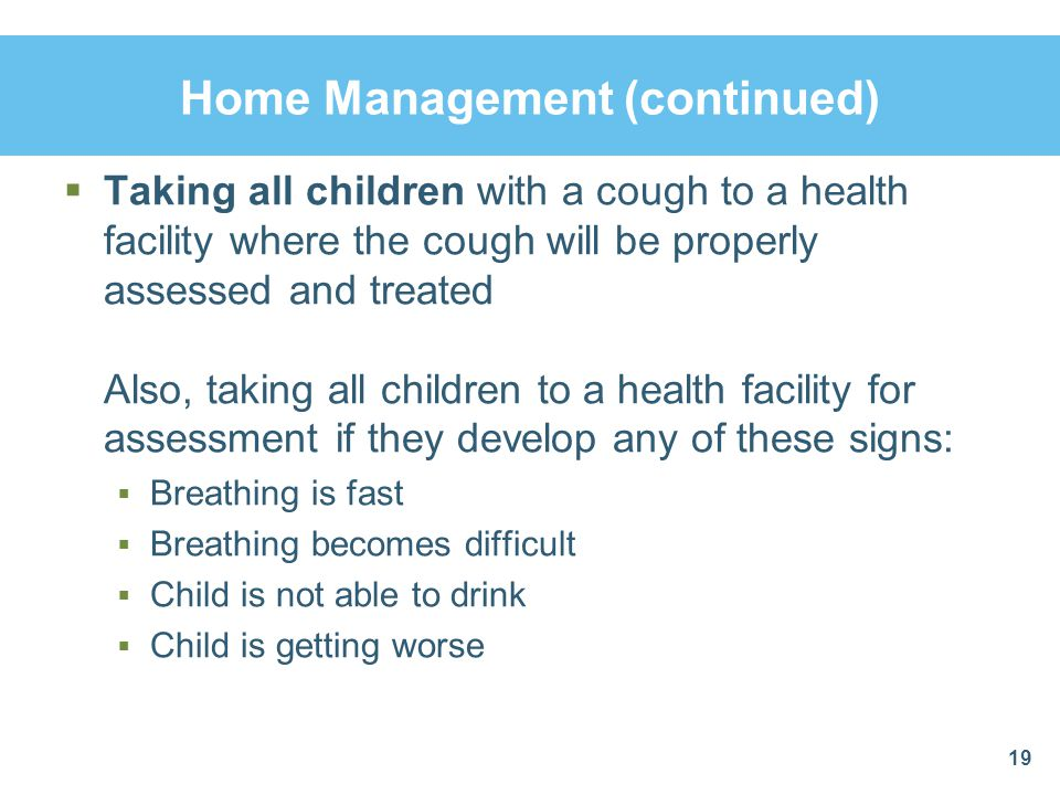 Home Management (continued) Taking all children with a cough to a health facility where the cough will be properly assessed and treated Also, taking a