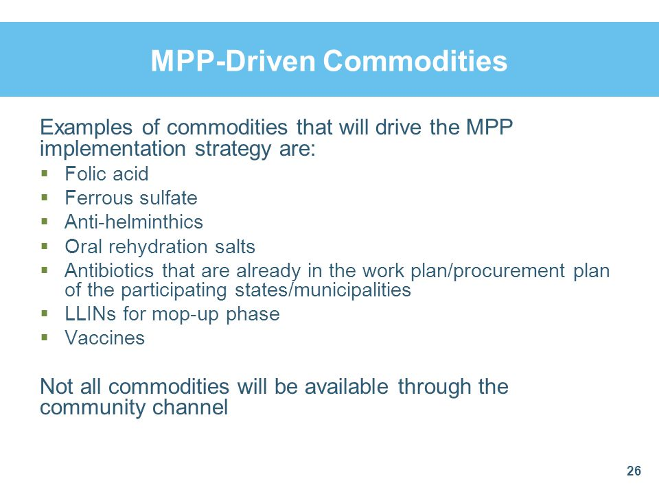 MPP-Driven Commodities Examples of commodities that will drive the MPP implementation strategy are: Folic acid Ferrous sulfate Anti-helminthics Oral r