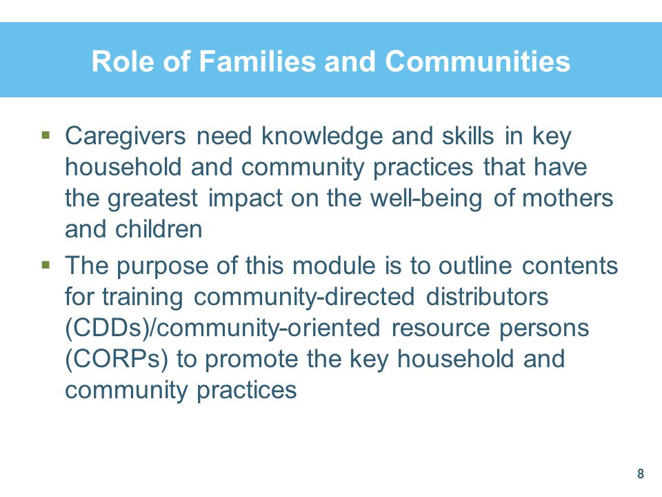 Role of Families and Communities Caregivers need knowledge and skills in key household and community practices that have the greatest impact on the we