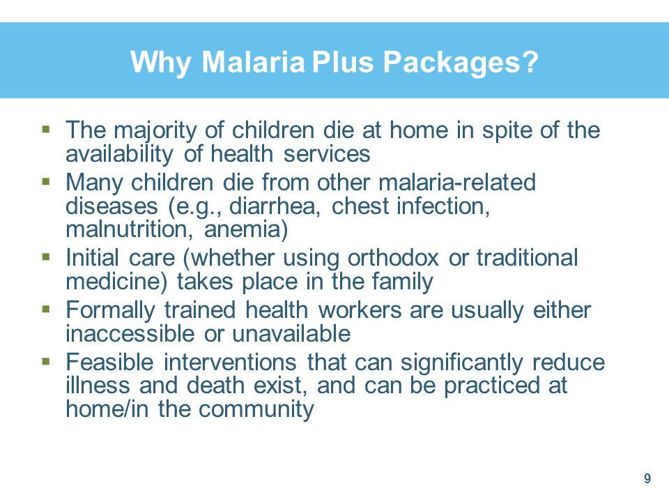 Why Malaria Plus Packages? The majority of children die at home in spite of the availability of health services Many children die from other malaria-r