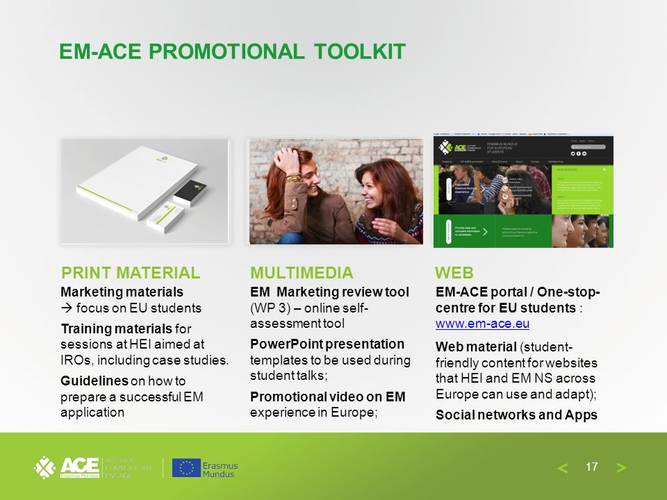 EM-ACE PROMOTIONAL TOOLKIT Marketing materials focus on EU students Training materials for sessions at HEI aimed at IROs, including case studies. Guid