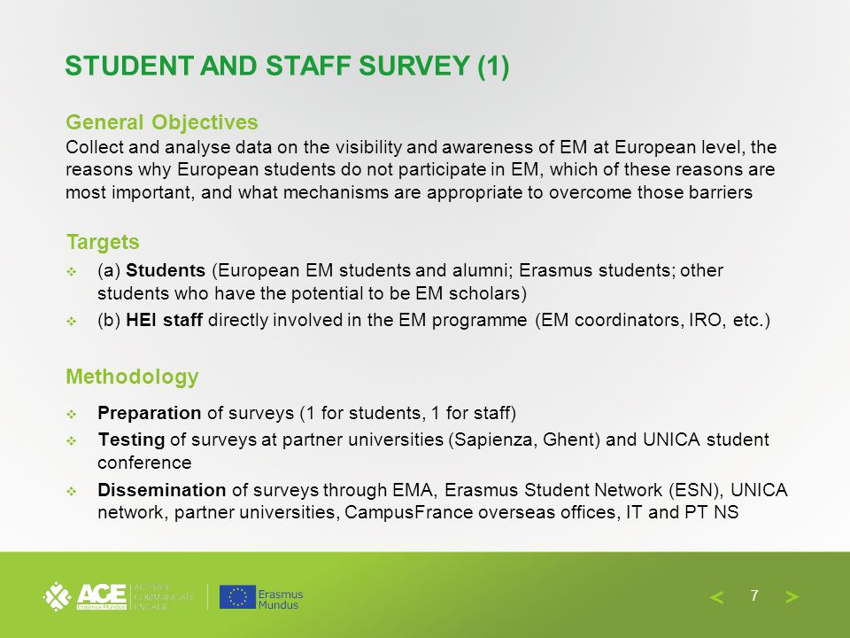 General Objectives Collect and analyse data on the visibility and awareness of EM at European level, the reasons why European students do not participate in EM, which of these reasons are most important, and what mechanisms are appropriate to overcome those barriers Targets (a) Students (European EM students and alumni; Erasmus students; other students who have the potential to be EM scholars) (b) HEI staff directly involved in the EM programme (EM coordinators, IRO, etc.) Methodology Preparation of surveys (1 for students, 1 for staff) Testing of surveys at partner universities (Sapienza, Ghent) and UNICA student conference Dissemination of surveys through EMA, Erasmus Student Network (ESN), UNICA network, partner universities, CampusFrance overseas offices, IT and PT NS STUDENT AND STAFF SURVEY (1) 7