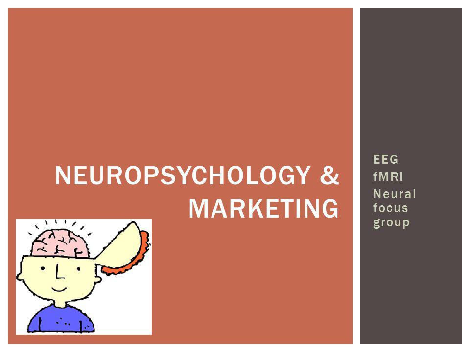 NEUROPSYCHOLOGY & MARKETING EEG fMRI Neural focus group
