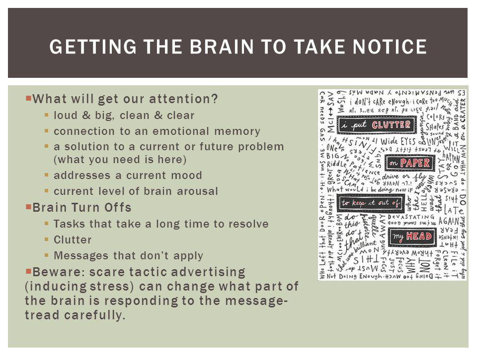 GETTING THE BRAIN TO TAKE NOTICE What will get our attention? loud & big, clean & clear connection to an emotional memory a solution to a current or f