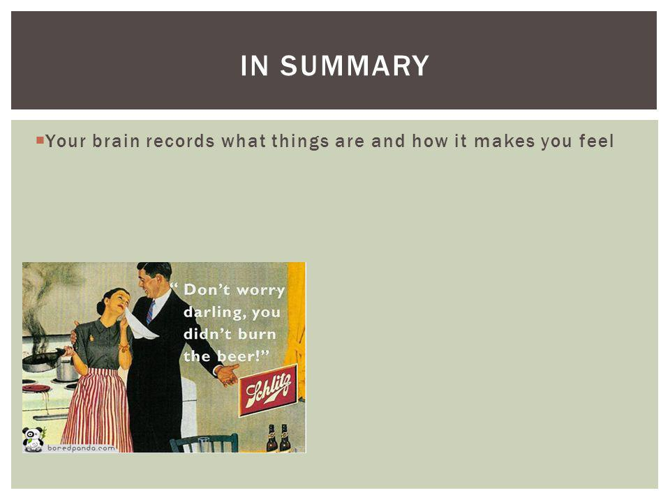 Your brain records what things are and how it makes you feel IN SUMMARY