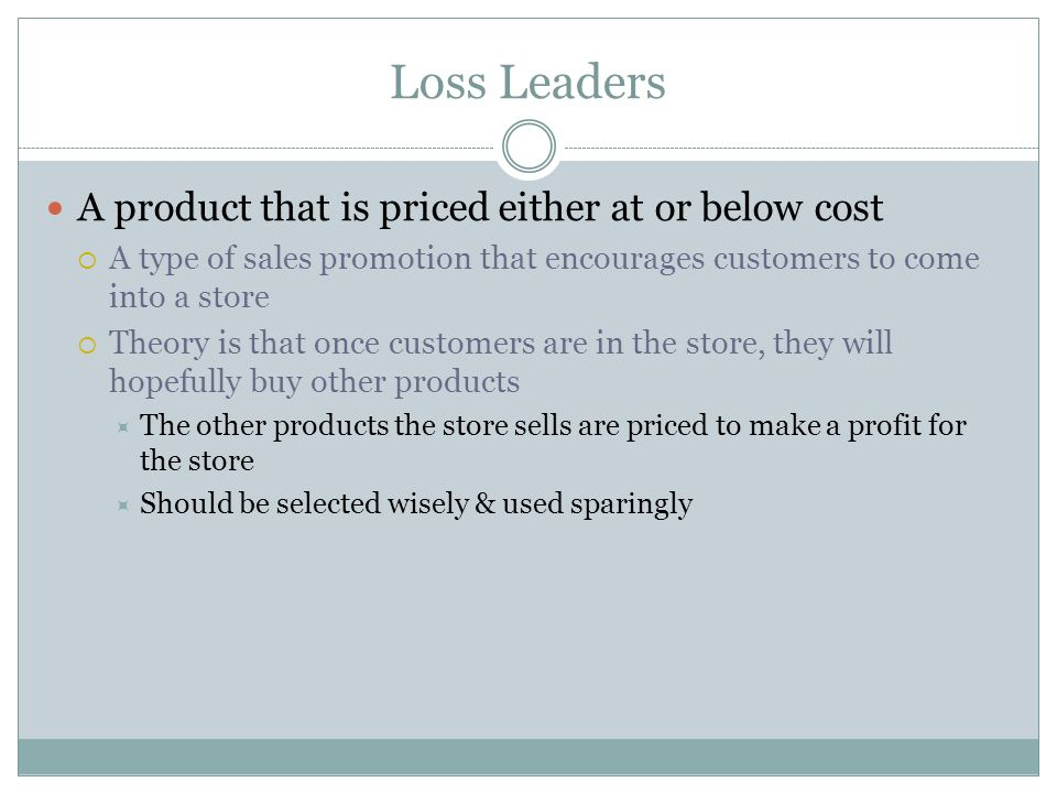 Loss Leaders A product that is priced either at or below cost A type of sales promotion that encourages customers to come into a store Theory is that once customers are in the store, they will hopefully buy other products The other products the store sells are priced to make a profit for the store Should be selected wisely & used sparingly