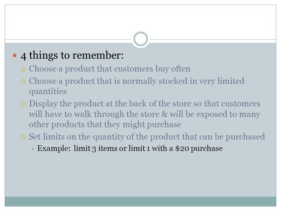 4 things to remember: Choose a product that customers buy often Choose a product that is normally stocked in very limited quantities Display the product at the back of the store so that customers will have to walk through the store & will be exposed to many other products that they might purchase Set limits on the quantity of the product that can be purchased Example: limit 3 items or limit 1 with a $20 purchase