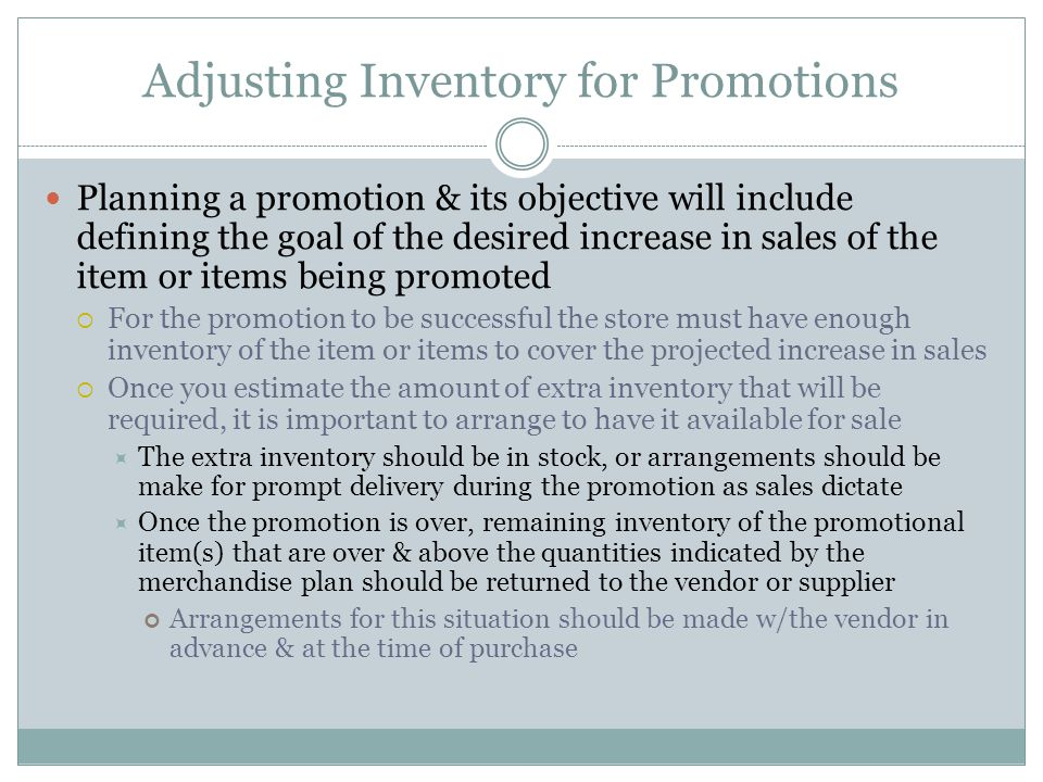Adjusting Inventory for Promotions Planning a promotion & its objective will include defining the goal of the desired increase in sales of the item or items being promoted For the promotion to be successful the store must have enough inventory of the item or items to cover the projected increase in sales Once you estimate the amount of extra inventory that will be required, it is important to arrange to have it available for sale The extra inventory should be in stock, or arrangements should be make for prompt delivery during the promotion as sales dictate Once the promotion is over, remaining inventory of the promotional item(s) that are over & above the quantities indicated by the merchandise plan should be returned to the vendor or supplier Arrangements for this situation should be made w/the vendor in advance & at the time of purchase