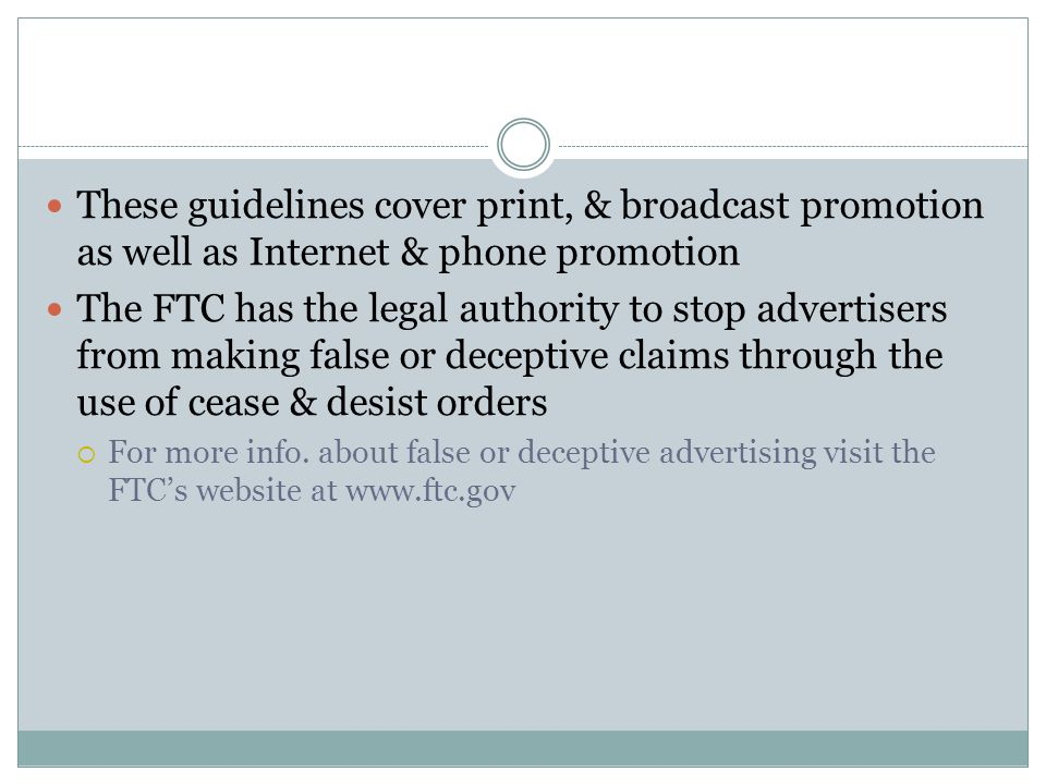 These guidelines cover print, & broadcast promotion as well as Internet & phone promotion The FTC has the legal authority to stop advertisers from making false or deceptive claims through the use of cease & desist orders For more info.