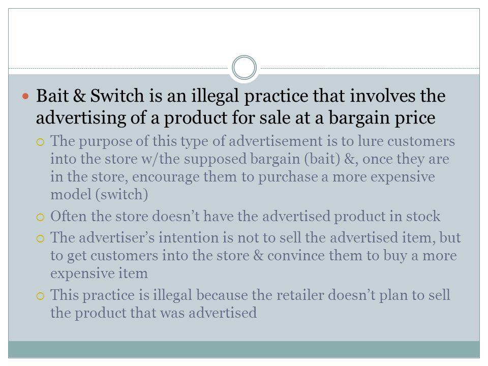 Bait & Switch is an illegal practice that involves the advertising of a product for sale at a bargain price The purpose of this type of advertisement