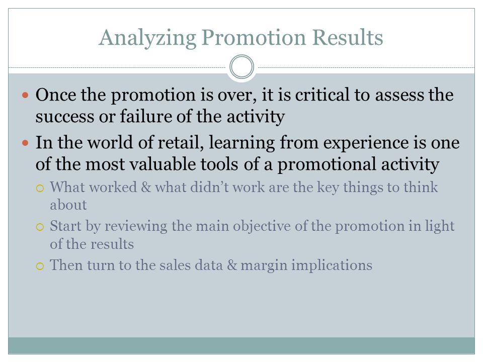Analyzing Promotion Results Once the promotion is over, it is critical to assess the success or failure of the activity In the world of retail, learning from experience is one of the most valuable tools of a promotional activity What worked & what didnt work are the key things to think about Start by reviewing the main objective of the promotion in light of the results Then turn to the sales data & margin implications