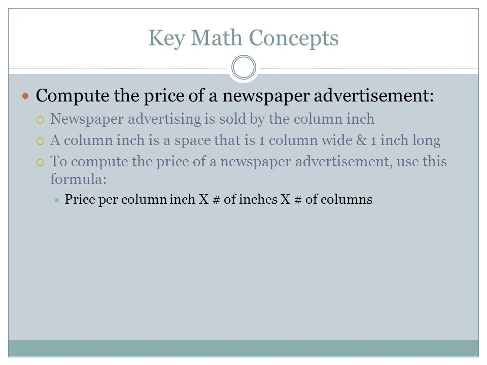 Key Math Concepts Compute the price of a newspaper advertisement: Newspaper advertising is sold by the column inch A column inch is a space that is 1 column wide & 1 inch long To compute the price of a newspaper advertisement, use this formula: Price per column inch X # of inches X # of columns